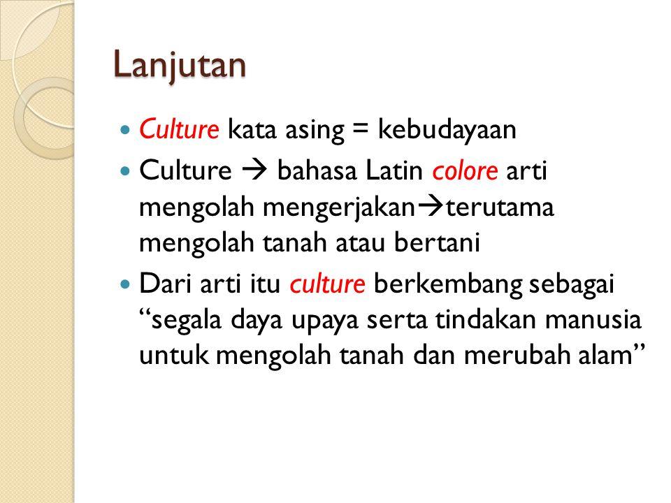 Lanjutan Culture kata asing = kebudayaan Culture  bahasa Latin colore arti mengolah mengerjakan  terutama mengolah tanah atau bertani Dari arti itu