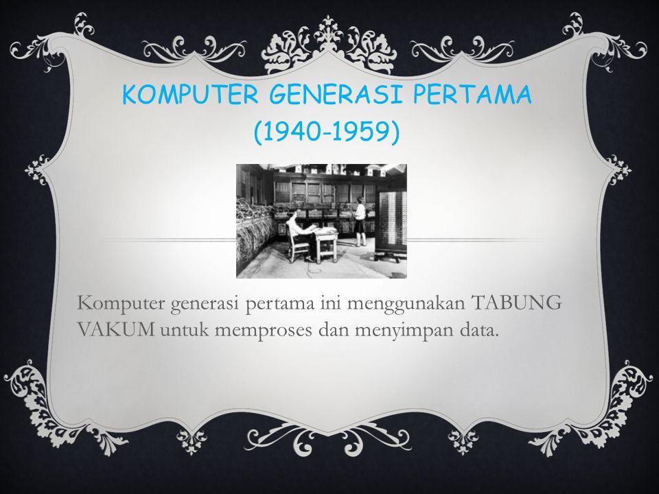 KOMPUTER GENERASI PERTAMA (1940-1959) Komputer generasi pertama ini menggunakan TABUNG VAKUM untuk memproses dan menyimpan data.