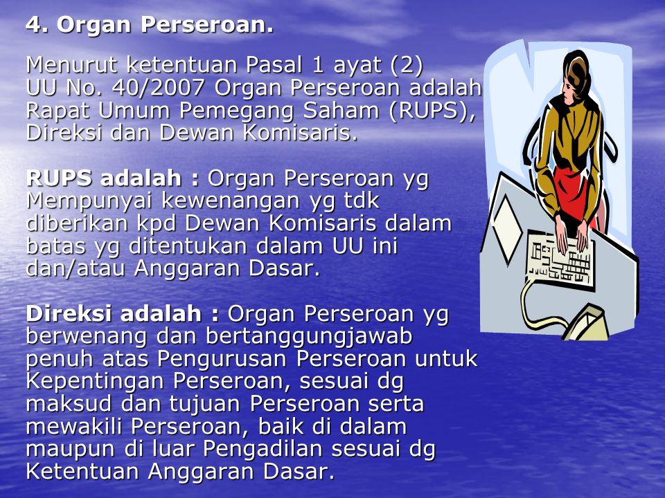 4. Organ Perseroan. Menurut ketentuan Pasal 1 ayat (2) UU No. 40/2007 Organ Perseroan adalah Rapat Umum Pemegang Saham (RUPS), Direksi dan Dewan Komis