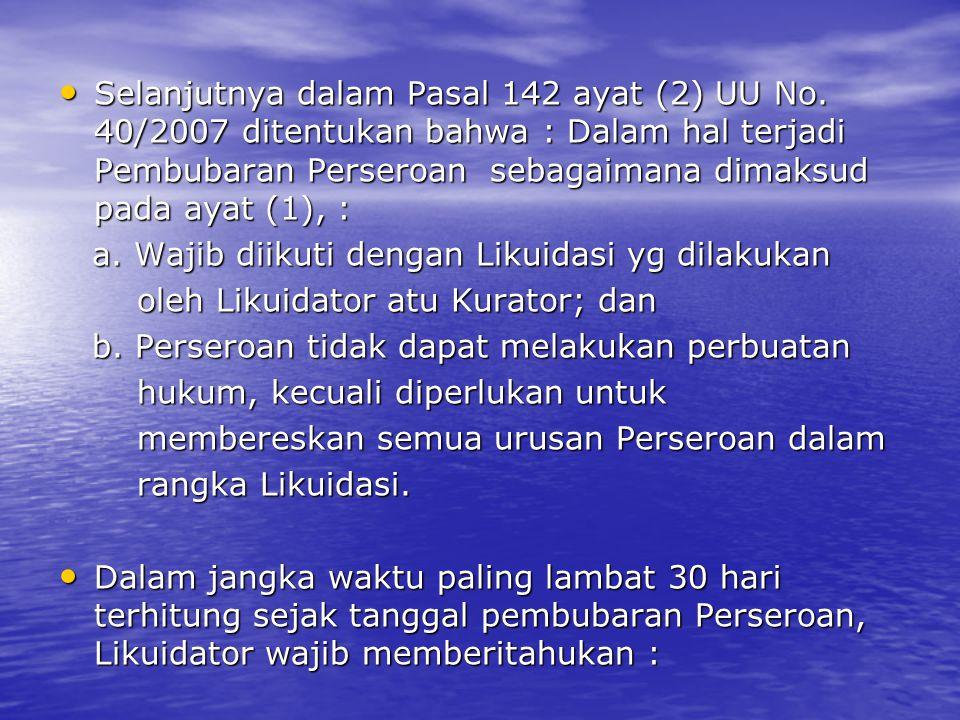 Selanjutnya dalam Pasal 142 ayat (2) UU No. 40/2007 ditentukan bahwa : Dalam hal terjadi Pembubaran Perseroan sebagaimana dimaksud pada ayat (1), : Se