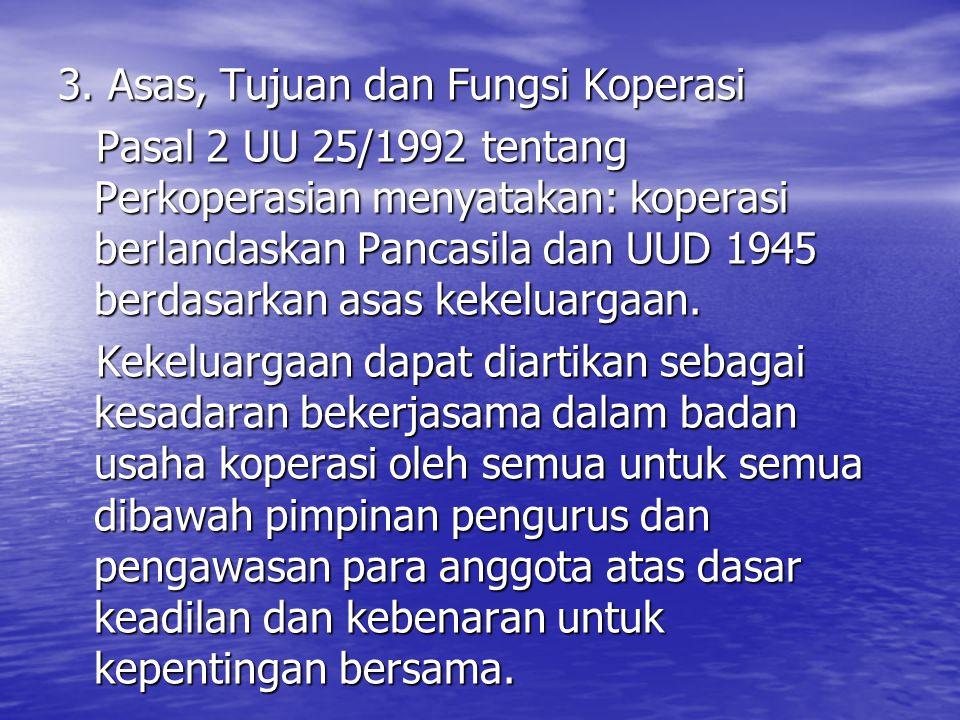 3. Asas, Tujuan dan Fungsi Koperasi Pasal 2 UU 25/1992 tentang Perkoperasian menyatakan: koperasi berlandaskan Pancasila dan UUD 1945 berdasarkan asas