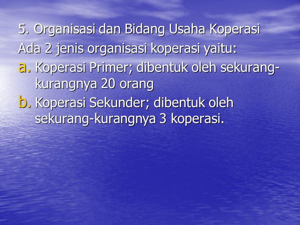 5. Organisasi dan Bidang Usaha Koperasi Ada 2 jenis organisasi koperasi yaitu: a. Koperasi Primer; dibentuk oleh sekurang- kurangnya 20 orang b. Koper