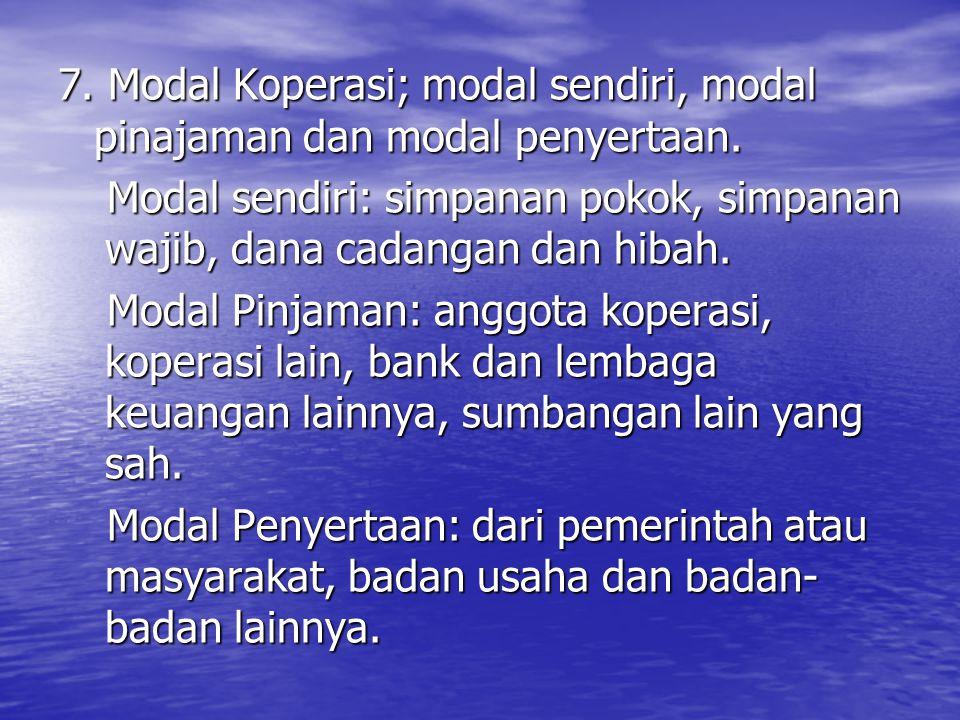 7. Modal Koperasi; modal sendiri, modal pinajaman dan modal penyertaan. Modal sendiri: simpanan pokok, simpanan wajib, dana cadangan dan hibah. Modal
