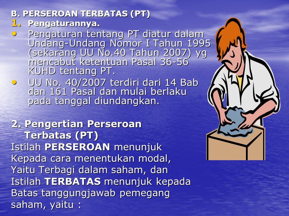 B. PERSEROAN TERBATAS (PT) 1. Pengaturannya. Pengaturan tentang PT diatur dalam Undang-Undang Nomor I Tahun 1995 (sekarang UU No.40 Tahun 2007) yg men