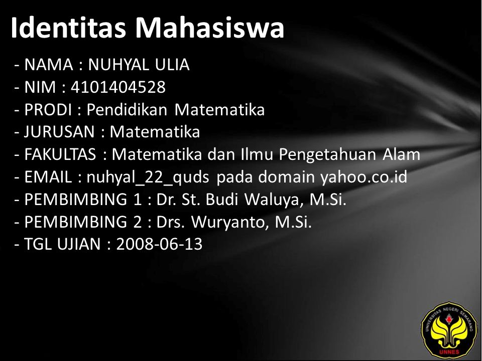 Identitas Mahasiswa - NAMA : NUHYAL ULIA - NIM : 4101404528 - PRODI : Pendidikan Matematika - JURUSAN : Matematika - FAKULTAS : Matematika dan Ilmu Pengetahuan Alam - EMAIL : nuhyal_22_quds pada domain yahoo.co.id - PEMBIMBING 1 : Dr.