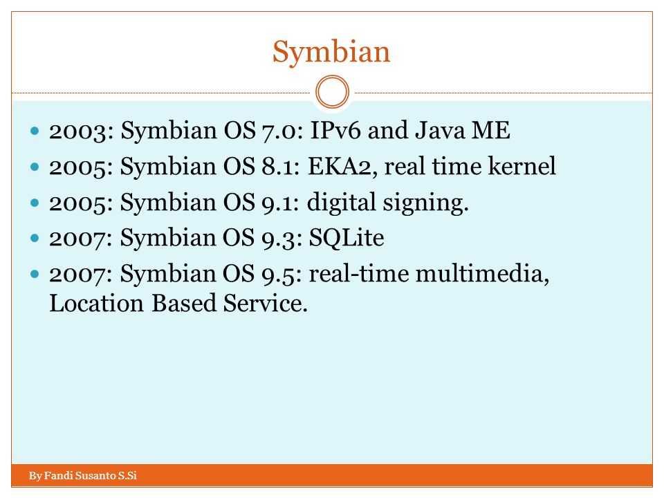 Symbian By Fandi Susanto S.Si 2003: Symbian OS 7.0: IPv6 and Java ME 2005: Symbian OS 8.1: EKA2, real time kernel 2005: Symbian OS 9.1: digital signin