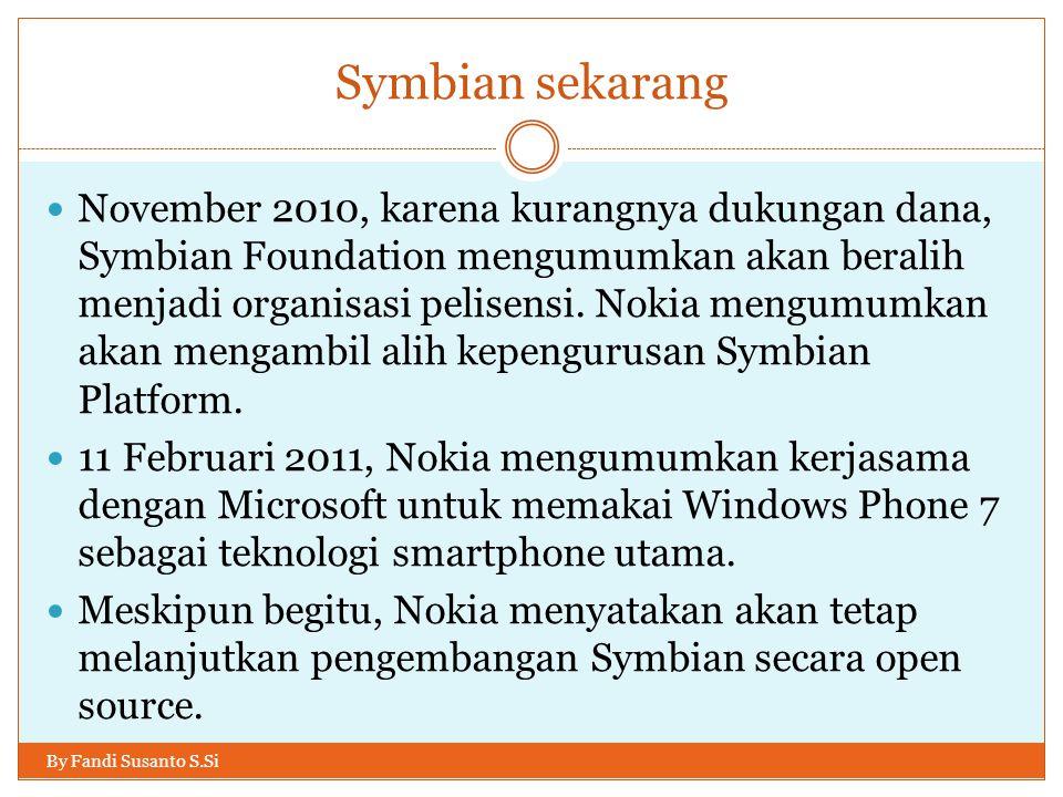 Symbian sekarang By Fandi Susanto S.Si November 2010, karena kurangnya dukungan dana, Symbian Foundation mengumumkan akan beralih menjadi organisasi p