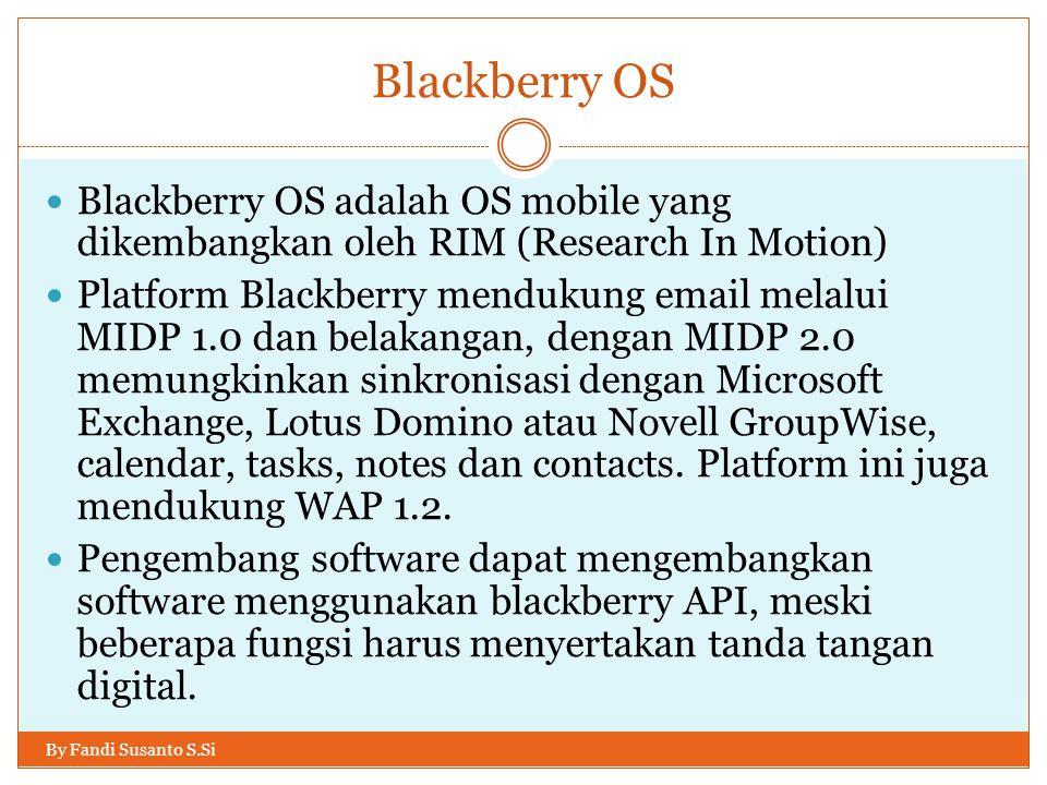 Blackberry OS By Fandi Susanto S.Si Blackberry OS adalah OS mobile yang dikembangkan oleh RIM (Research In Motion) Platform Blackberry mendukung email