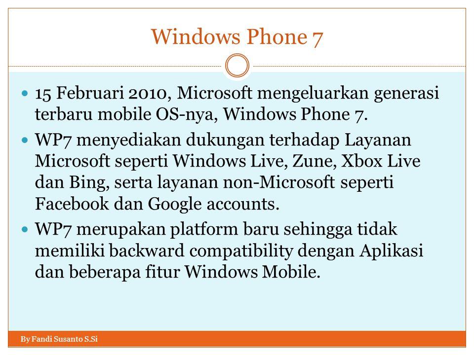 Windows Phone 7 By Fandi Susanto S.Si 15 Februari 2010, Microsoft mengeluarkan generasi terbaru mobile OS-nya, Windows Phone 7. WP7 menyediakan dukung