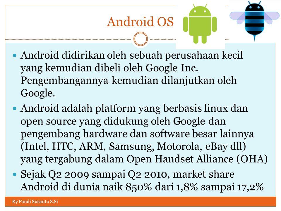 Android OS By Fandi Susanto S.Si Android didirikan oleh sebuah perusahaan kecil yang kemudian dibeli oleh Google Inc. Pengembangannya kemudian dilanju
