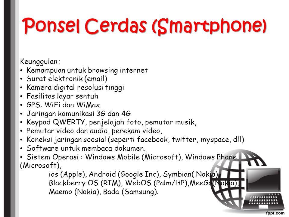 Ponsel Cerdas (Smartphone) Keunggulan : Kemampuan untuk browsing internet Surat elektronik (email) Kamera digital resolusi tinggi Fasilitas layar sentuh GPS.