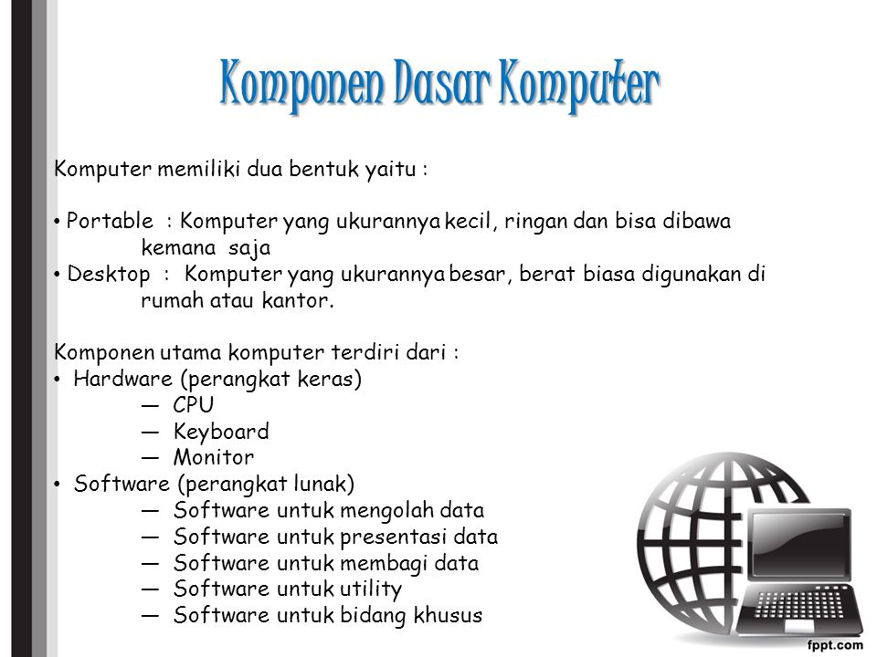 Komponen Dasar Komputer Komputer memiliki dua bentuk yaitu : Portable : Komputer yang ukurannya kecil, ringan dan bisa dibawa kemana saja Desktop : Komputer yang ukurannya besar, berat biasa digunakan di rumah atau kantor.