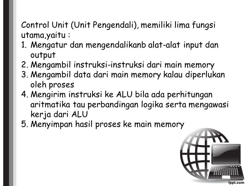 Control Unit (Unit Pengendali), memiliki lima fungsi utama,yaitu : 1.Mengatur dan mengendalikanb alat-alat input dan output 2.Mengambil instruksi-instruksi dari main memory 3.Mengambil data dari main memory kalau diperlukan oleh proses 4.Mengirim instruksi ke ALU bila ada perhitungan aritmatika tau perbandingan logika serta mengawasi kerja dari ALU 5.Menyimpan hasil proses ke main memory