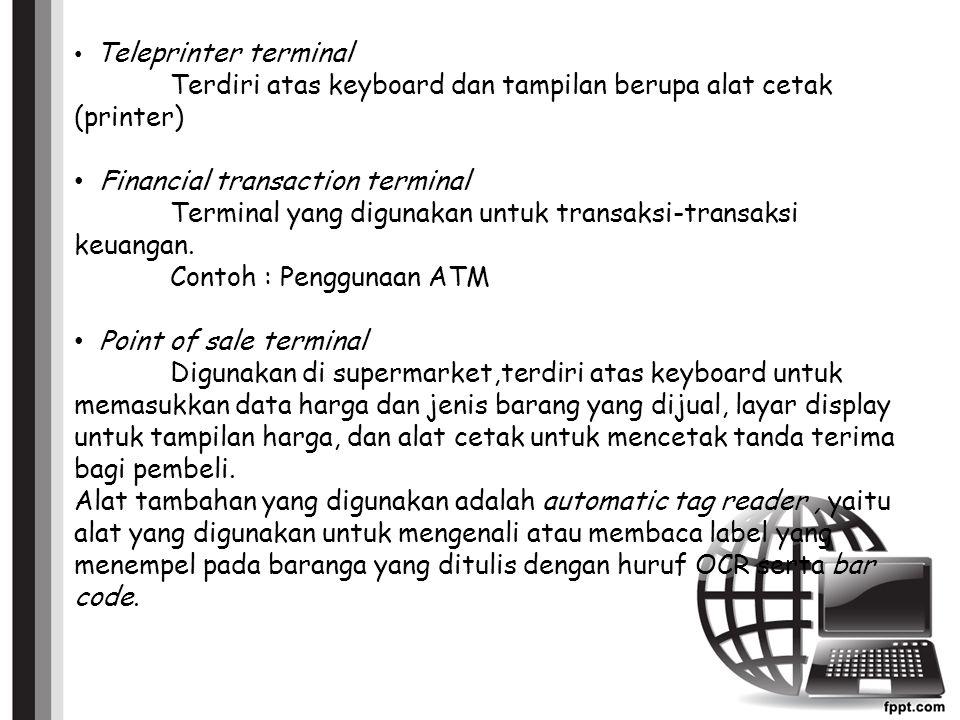 Teleprinter terminal Terdiri atas keyboard dan tampilan berupa alat cetak (printer) Financial transaction terminal Terminal yang digunakan untuk transaksi-transaksi keuangan.