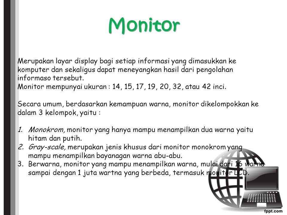 Monitor Merupakan layar display bagi setiap informasi yang dimasukkan ke komputer dan sekaligus dapat meneyangkan hasil dari pengolahan informaso tersebut.