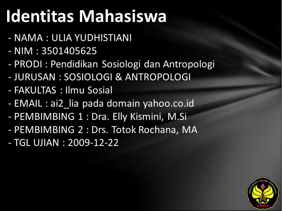 Identitas Mahasiswa - NAMA : ULIA YUDHISTIANI - NIM : 3501405625 - PRODI : Pendidikan Sosiologi dan Antropologi - JURUSAN : SOSIOLOGI & ANTROPOLOGI - FAKULTAS : Ilmu Sosial - EMAIL : ai2_lia pada domain yahoo.co.id - PEMBIMBING 1 : Dra.