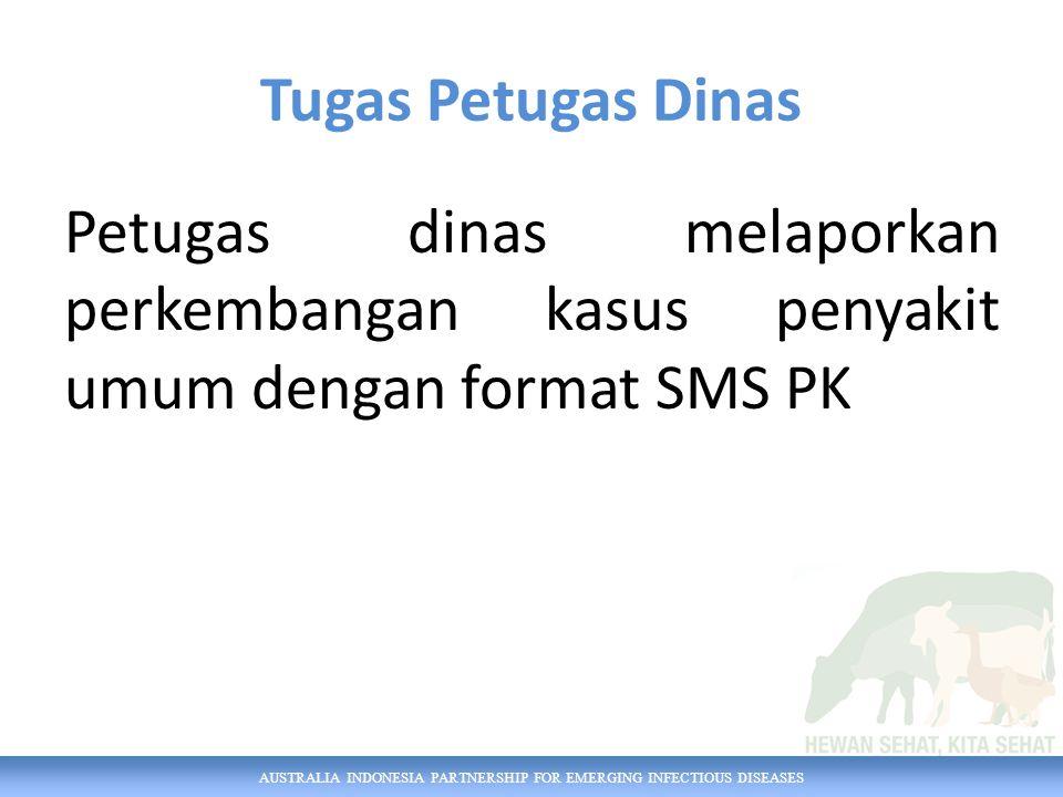 AUSTRALIA INDONESIA PARTNERSHIP FOR EMERGING INFECTIOUS DISEASES Tugas Petugas Dinas Petugas dinas melaporkan perkembangan kasus penyakit umum dengan format SMS PK