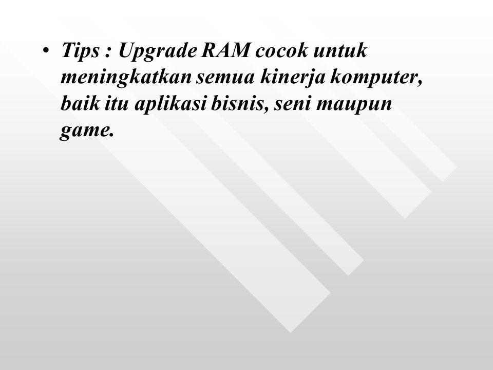 Tips : Upgrade RAM cocok untuk meningkatkan semua kinerja komputer, baik itu aplikasi bisnis, seni maupun game.