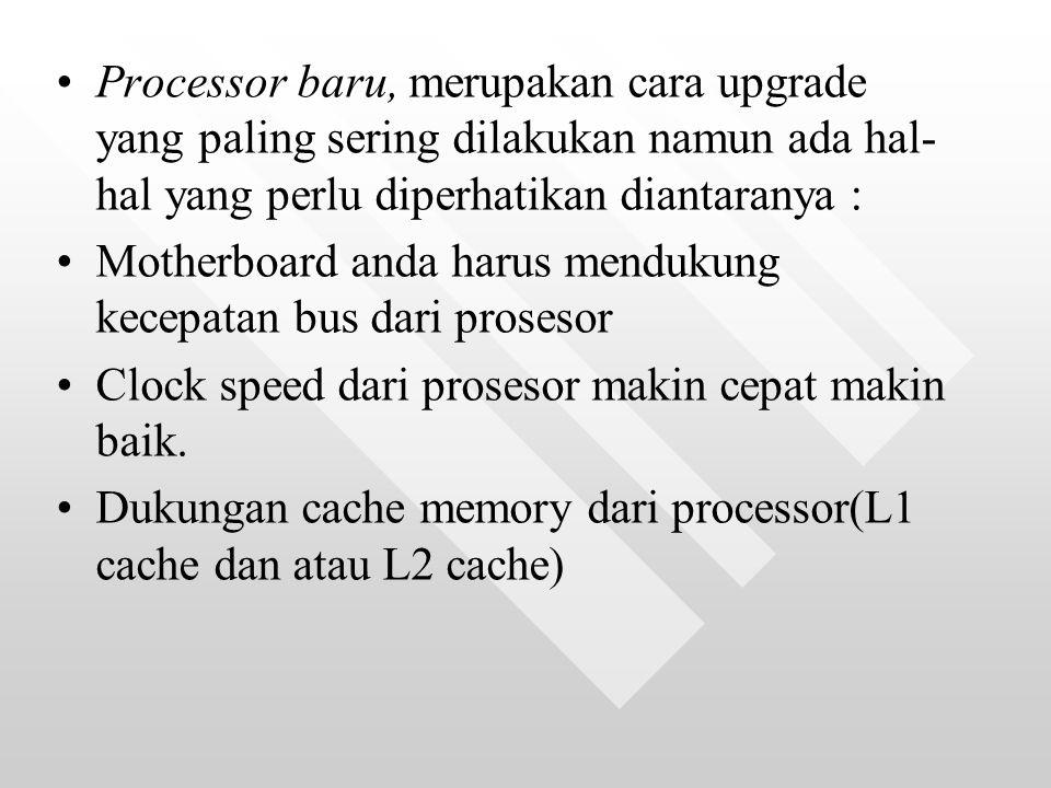 Processor baru, merupakan cara upgrade yang paling sering dilakukan namun ada hal- hal yang perlu diperhatikan diantaranya : Motherboard anda harus mendukung kecepatan bus dari prosesor Clock speed dari prosesor makin cepat makin baik.
