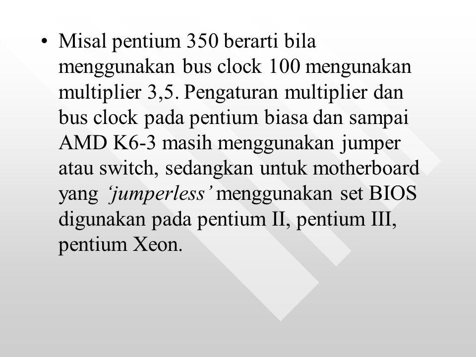 Misal pentium 350 berarti bila menggunakan bus clock 100 mengunakan multiplier 3,5.