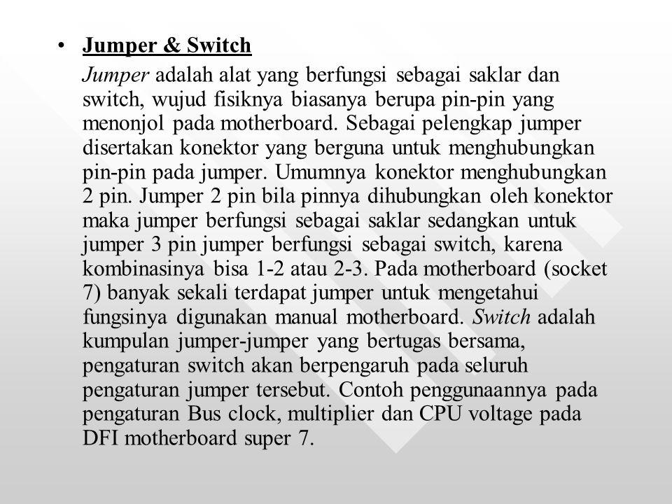 Jumper & Switch Jumper adalah alat yang berfungsi sebagai saklar dan switch, wujud fisiknya biasanya berupa pin-pin yang menonjol pada motherboard.