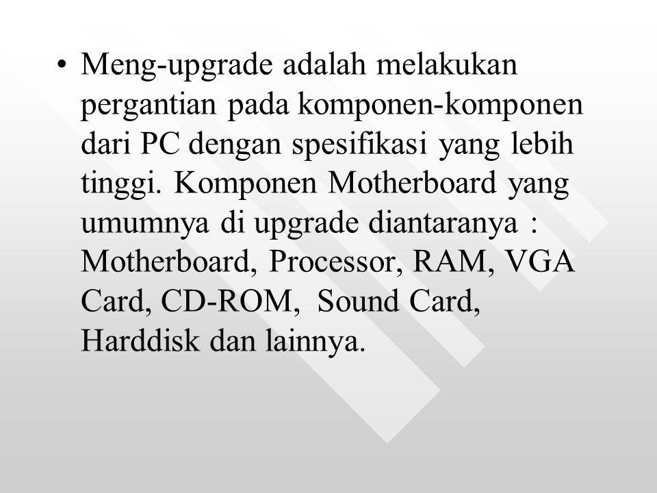 Meng-upgrade adalah melakukan pergantian pada komponen-komponen dari PC dengan spesifikasi yang lebih tinggi.