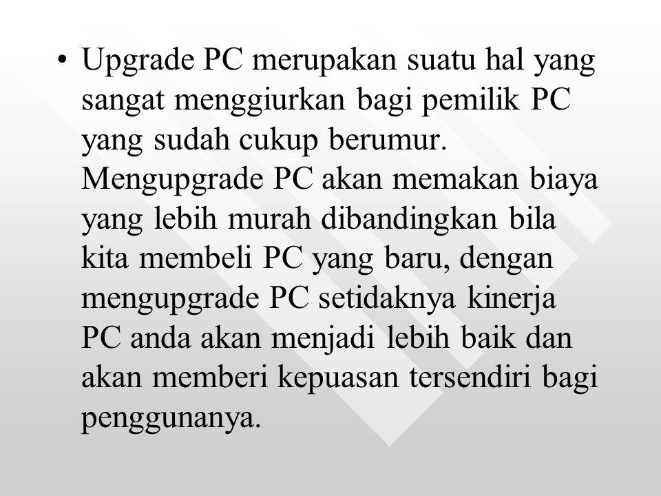Upgrade PC merupakan suatu hal yang sangat menggiurkan bagi pemilik PC yang sudah cukup berumur.