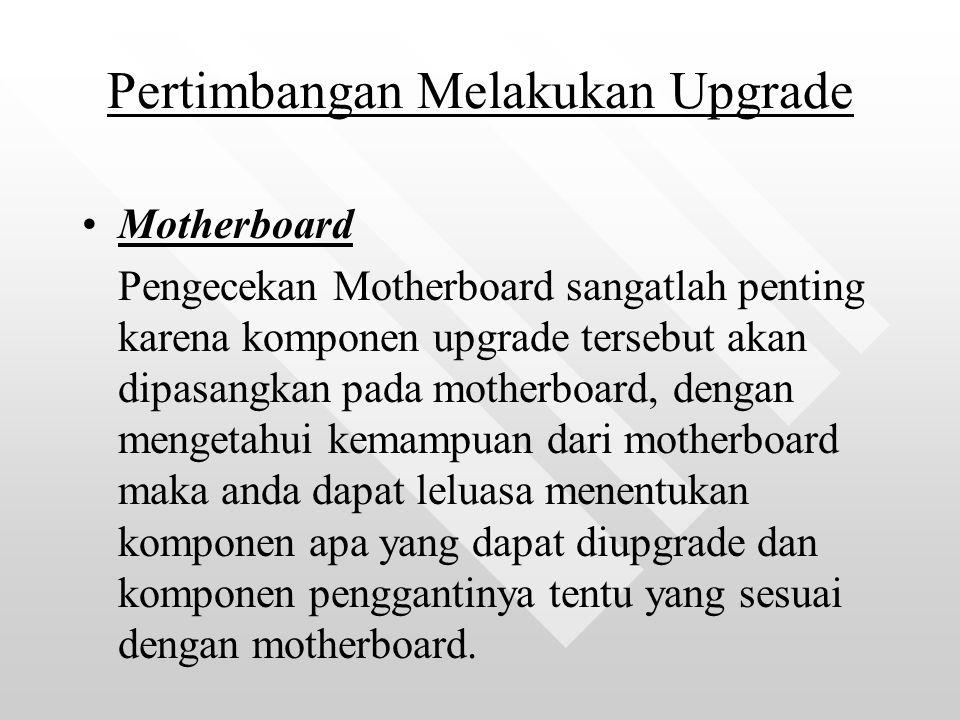 Pertimbangan Melakukan Upgrade Motherboard Pengecekan Motherboard sangatlah penting karena komponen upgrade tersebut akan dipasangkan pada motherboard, dengan mengetahui kemampuan dari motherboard maka anda dapat leluasa menentukan komponen apa yang dapat diupgrade dan komponen penggantinya tentu yang sesuai dengan motherboard.