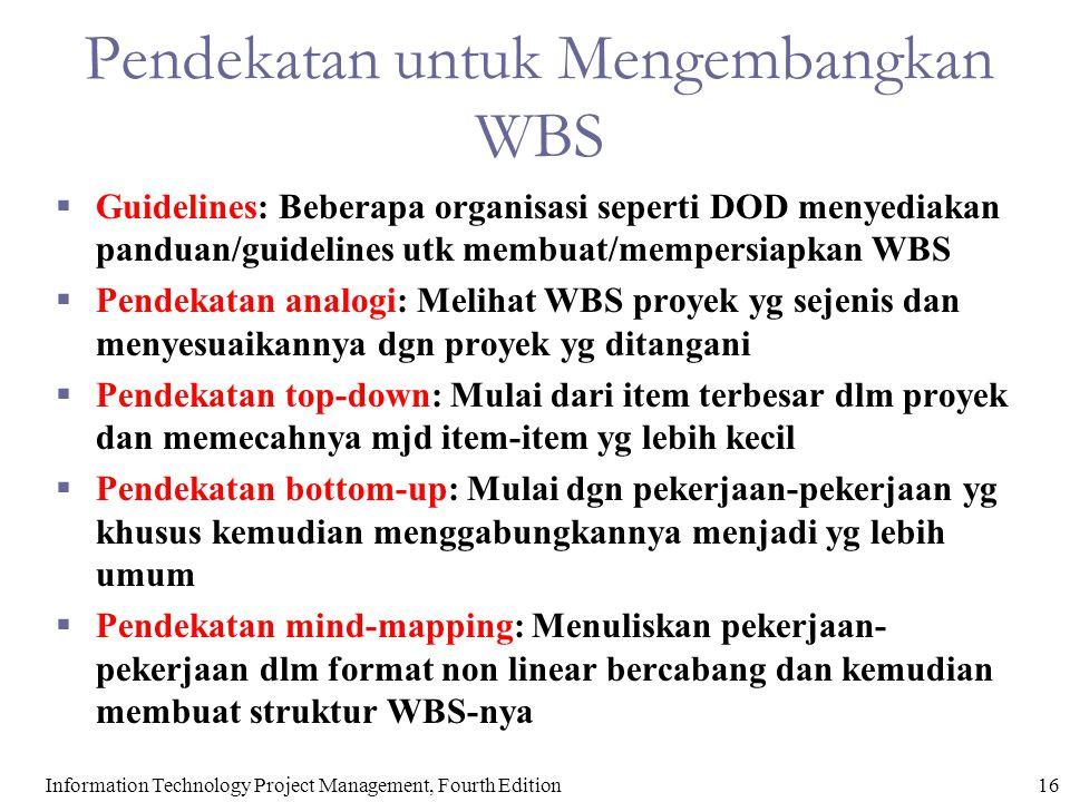 16Information Technology Project Management, Fourth Edition Pendekatan untuk Mengembangkan WBS  Guidelines: Beberapa organisasi seperti DOD menyediakan panduan/guidelines utk membuat/mempersiapkan WBS  Pendekatan analogi: Melihat WBS proyek yg sejenis dan menyesuaikannya dgn proyek yg ditangani  Pendekatan top-down: Mulai dari item terbesar dlm proyek dan memecahnya mjd item-item yg lebih kecil  Pendekatan bottom-up: Mulai dgn pekerjaan-pekerjaan yg khusus kemudian menggabungkannya menjadi yg lebih umum  Pendekatan mind-mapping: Menuliskan pekerjaan- pekerjaan dlm format non linear bercabang dan kemudian membuat struktur WBS-nya