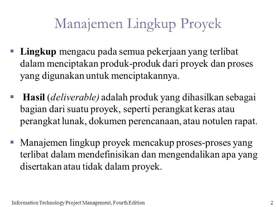 3Information Technology Project Management, Fourth Edition Proses Manajemen Lingkup Proyek  Perencanaan lingkup: mendefiniskan bgmn lingkup akan didefinisikan, diverifikasi, dan dikendalikan  Definisi lingkup: Melihat kembali project charter dan pernyataan lingkup awal dan menambahkan lebih banyak informasi sesuai kebutuhan dan perubahan yg telah disetujui  Membuat WBS: Membagi deliverables proyek yg besar mjd deliverables yg lbh kecil (komponen-komponen yg lbh mudah di-manage)  Verifikasi lingkup: Formalisasi lingkup proyek yg telah diterima  Pengendalian lingkup: Mengendalikan perubahan pd lingkup proyek