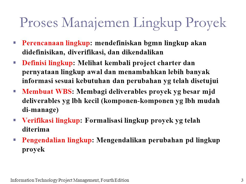 4Information Technology Project Management, Fourth Edition Perencanaan Lingkupdan Rencana Manajemen Lingkup  Rencana manajemen lingkup merupakan dokumen yang mencakup deskripsi tentang bagaimana tim akan menyeiapkan pernyataan lingkup proyek, membuat WBS, memverifikasi selesainya hasil proyek, dan mengendalikan perubahan terhadap lingkup proyek.