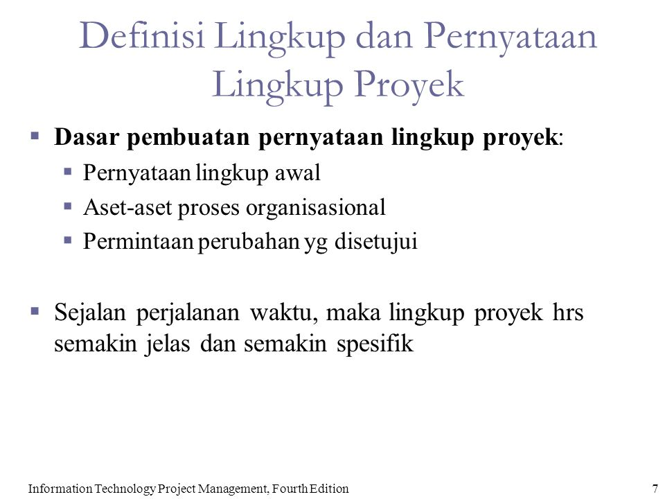 7Information Technology Project Management, Fourth Edition Definisi Lingkup dan Pernyataan Lingkup Proyek  Dasar pembuatan pernyataan lingkup proyek:  Pernyataan lingkup awal  Aset-aset proses organisasional  Permintaan perubahan yg disetujui  Sejalan perjalanan waktu, maka lingkup proyek hrs semakin jelas dan semakin spesifik