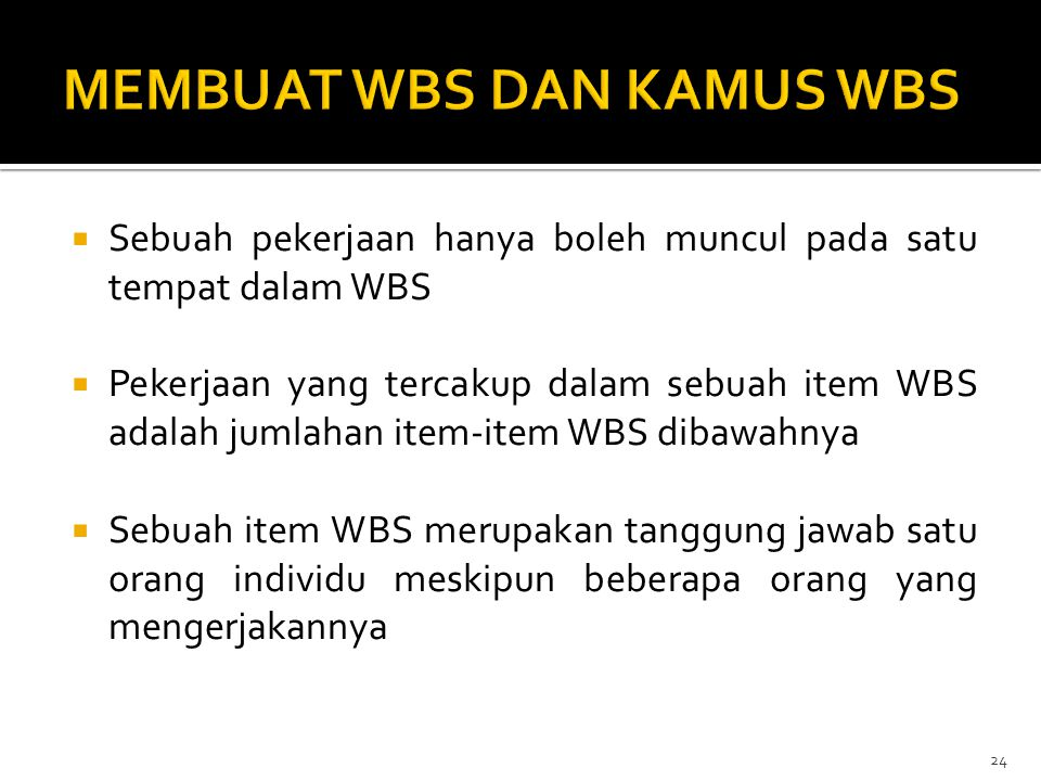  Sebuah pekerjaan hanya boleh muncul pada satu tempat dalam WBS  Pekerjaan yang tercakup dalam sebuah item WBS adalah jumlahan item-item WBS dibawah