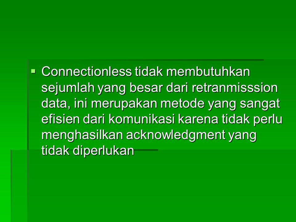  Connectionless tidak membutuhkan sejumlah yang besar dari retranmisssion data, ini merupakan metode yang sangat efisien dari komunikasi karena tidak