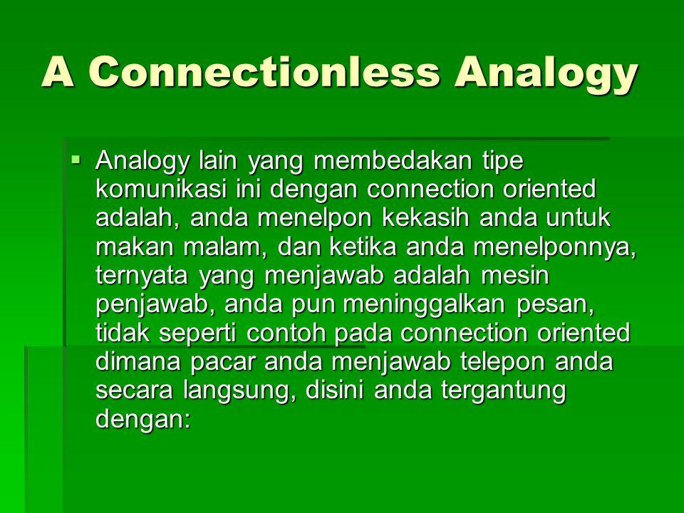 A Connectionless Analogy  Analogy lain yang membedakan tipe komunikasi ini dengan connection oriented adalah, anda menelpon kekasih anda untuk makan