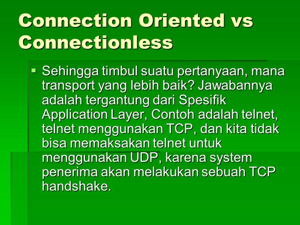Connection Oriented vs Connectionless  Sehingga timbul suatu pertanyaan, mana transport yang lebih baik? Jawabannya adalah tergantung dari Spesifik A