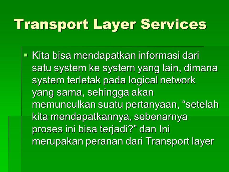 Transport Layer Services  Kita bisa mendapatkan informasi dari satu system ke system yang lain, dimana system terletak pada logical network yang sama