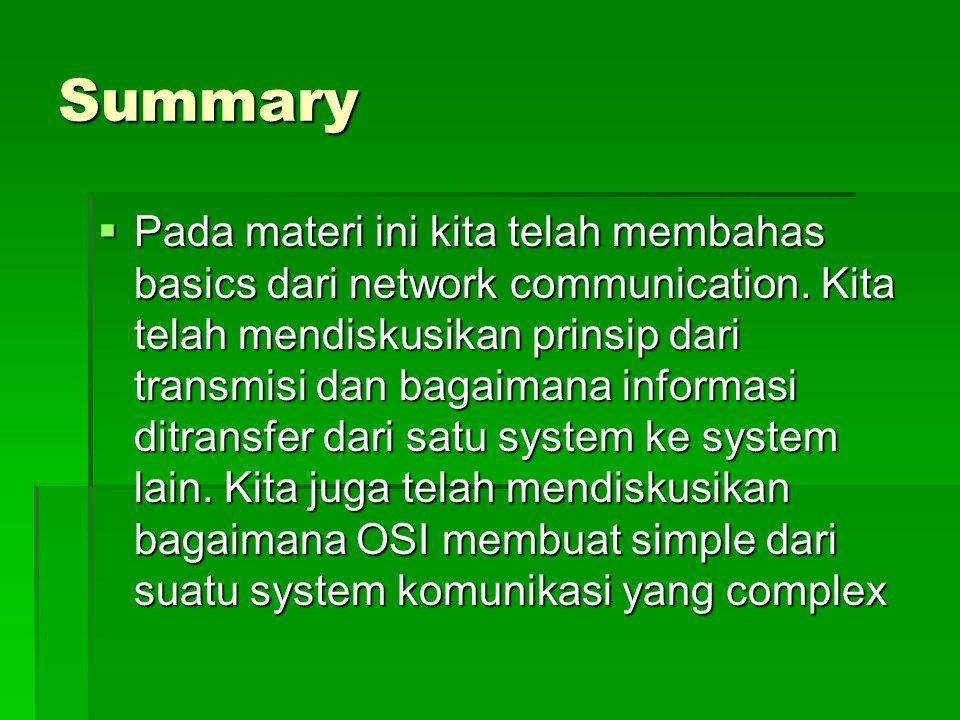 Summary  Pada materi ini kita telah membahas basics dari network communication. Kita telah mendiskusikan prinsip dari transmisi dan bagaimana informa
