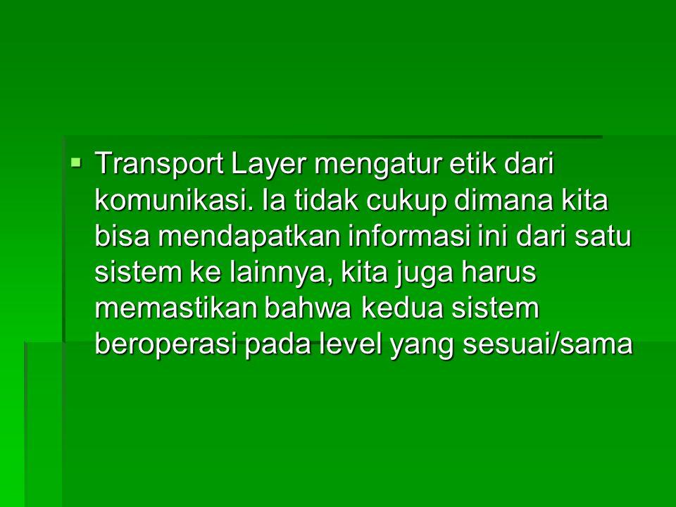  Transport Layer mengatur etik dari komunikasi. Ia tidak cukup dimana kita bisa mendapatkan informasi ini dari satu sistem ke lainnya, kita juga haru