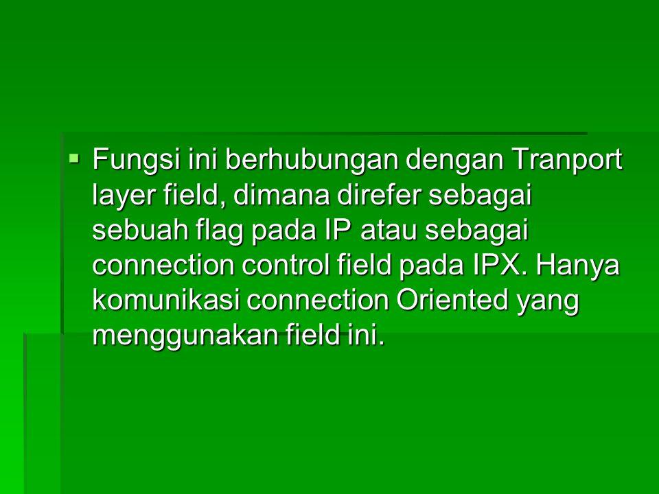  Fungsi ini berhubungan dengan Tranport layer field, dimana direfer sebagai sebuah flag pada IP atau sebagai connection control field pada IPX. Hanya