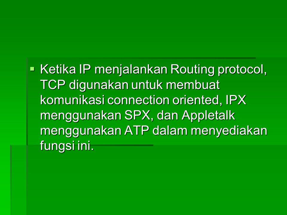  Ketika IP menjalankan Routing protocol, TCP digunakan untuk membuat komunikasi connection oriented, IPX menggunakan SPX, dan Appletalk menggunakan A