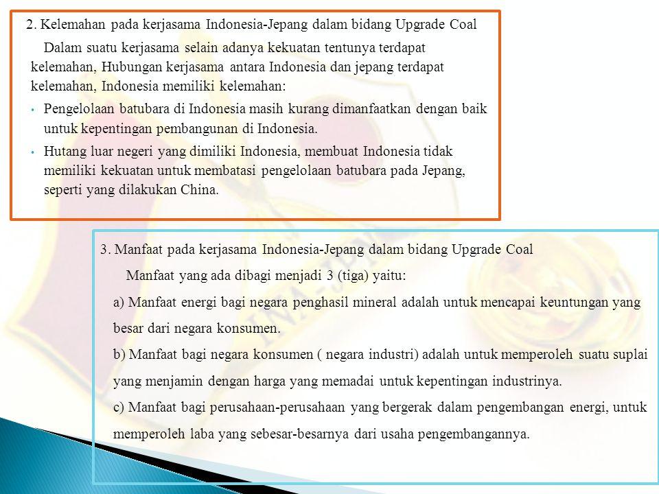 2. Kelemahan pada kerjasama Indonesia-Jepang dalam bidang Upgrade Coal Dalam suatu kerjasama selain adanya kekuatan tentunya terdapat kelemahan, Hubun