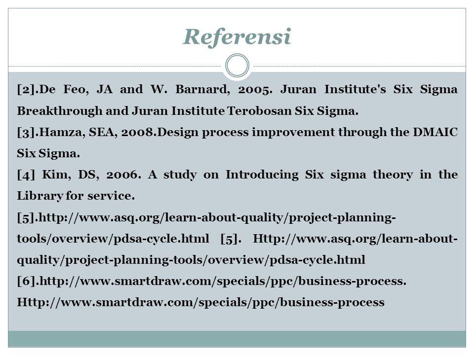 Referensi [2].De Feo, JA and W. Barnard, 2005. Juran Institute's Six Sigma Breakthrough and Juran Institute Terobosan Six Sigma. [3].Hamza, SEA, 2008.