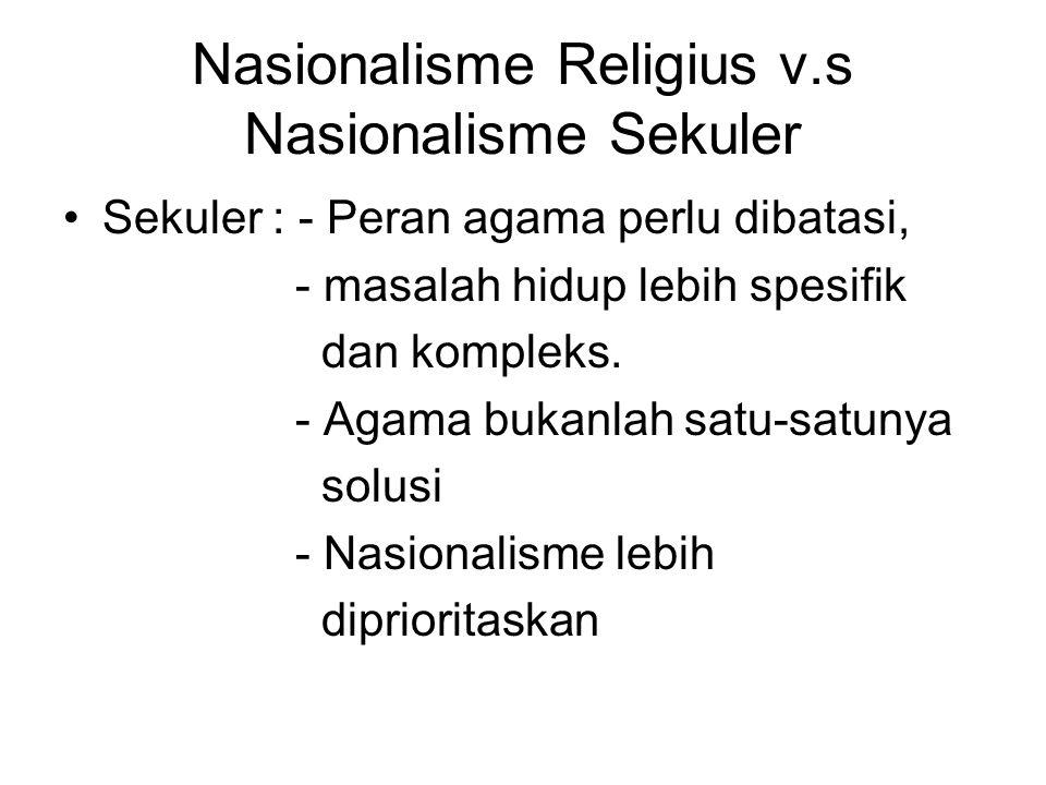 Nasionalisme Religius v.s Nasionalisme Sekuler Sekuler : - Peran agama perlu dibatasi, - masalah hidup lebih spesifik dan kompleks. - Agama bukanlah s