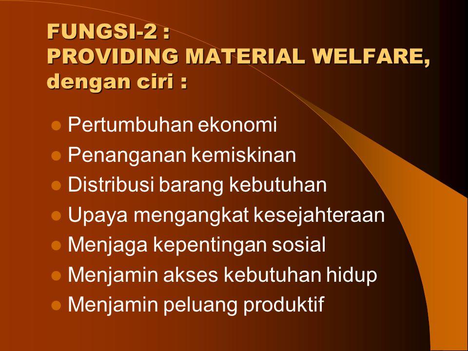 FUNGSI-2 : PROVIDING MATERIAL WELFARE, dengan ciri : Pertumbuhan ekonomi Penanganan kemiskinan Distribusi barang kebutuhan Upaya mengangkat kesejahter