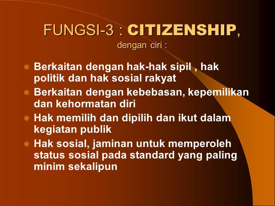 FUNGSI-3 : CITIZENSHIP, dengan ciri : Berkaitan dengan hak-hak sipil, hak politik dan hak sosial rakyat Berkaitan dengan kebebasan, kepemilikan dan ke