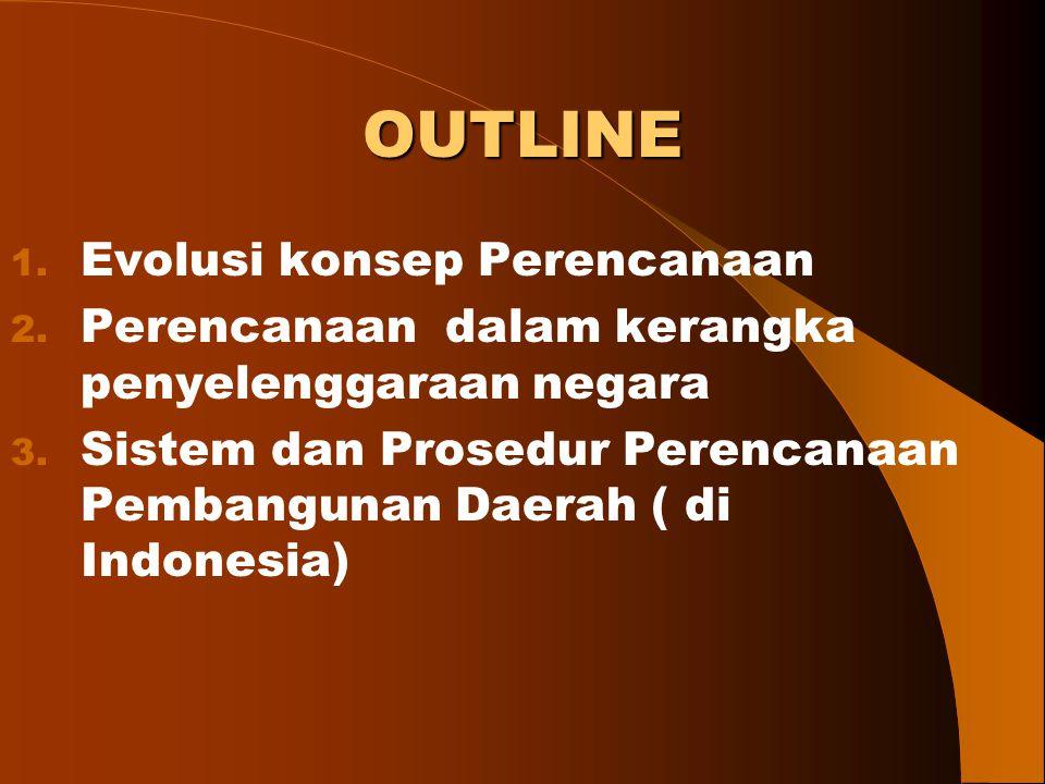 OUTLINE 1. Evolusi konsep Perencanaan 2. Perencanaan dalam kerangka penyelenggaraan negara 3. Sistem dan Prosedur Perencanaan Pembangunan Daerah ( di