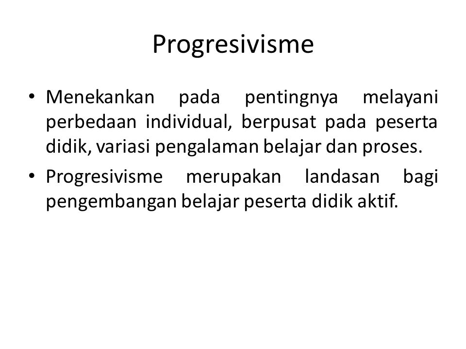 Progresivisme Menekankan pada pentingnya melayani perbedaan individual, berpusat pada peserta didik, variasi pengalaman belajar dan proses. Progresivi