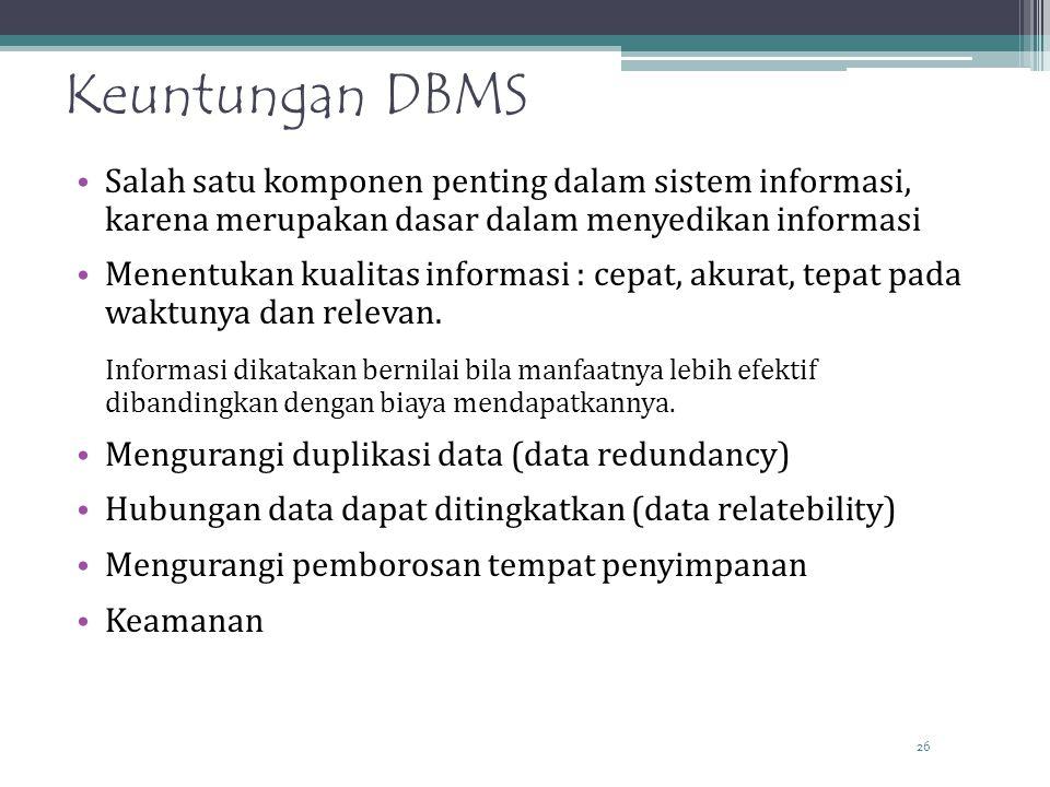 26 Keuntungan DBMS Salah satu komponen penting dalam sistem informasi, karena merupakan dasar dalam menyedikan informasi Menentukan kualitas informasi : cepat, akurat, tepat pada waktunya dan relevan.
