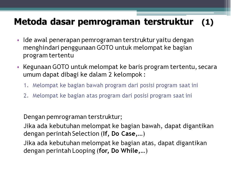 Metoda dasar pemrograman terstruktur (1) Ide awal penerapan pemrograman terstruktur yaitu dengan menghindari penggunaan GOTO untuk melompat ke bagian program tertentu Kegunaan GOTO untuk melompat ke baris program tertentu, secara umum dapat dibagi ke dalam 2 kelompok : 1.Melompat ke bagian bawah program dari posisi program saat ini 2.Melompat ke bagian atas program dari posisi program saat ini Dengan pemrograman terstruktur; Jika ada kebutuhan melompat ke bagian bawah, dapat digantikan dengan perintah Selection (If, Do Case,…) Jika ada kebutuhan melompat ke bagian atas, dapat digantikan dengan perintah Looping (for, Do While,…)